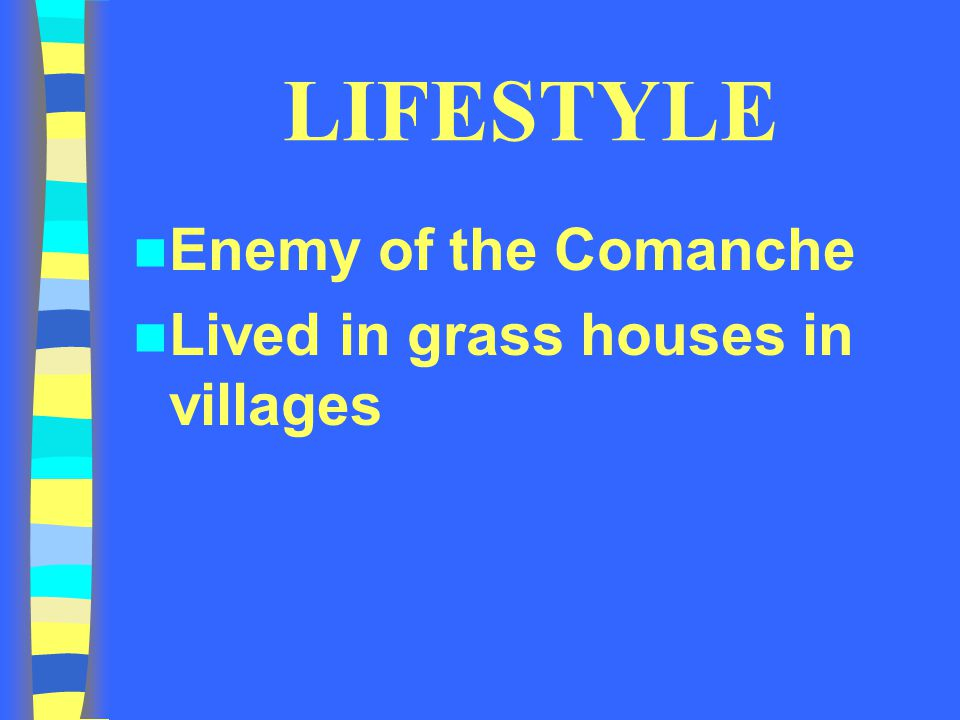 LIFESTYLE Enemy of the Comanche Lived in grass houses in villages