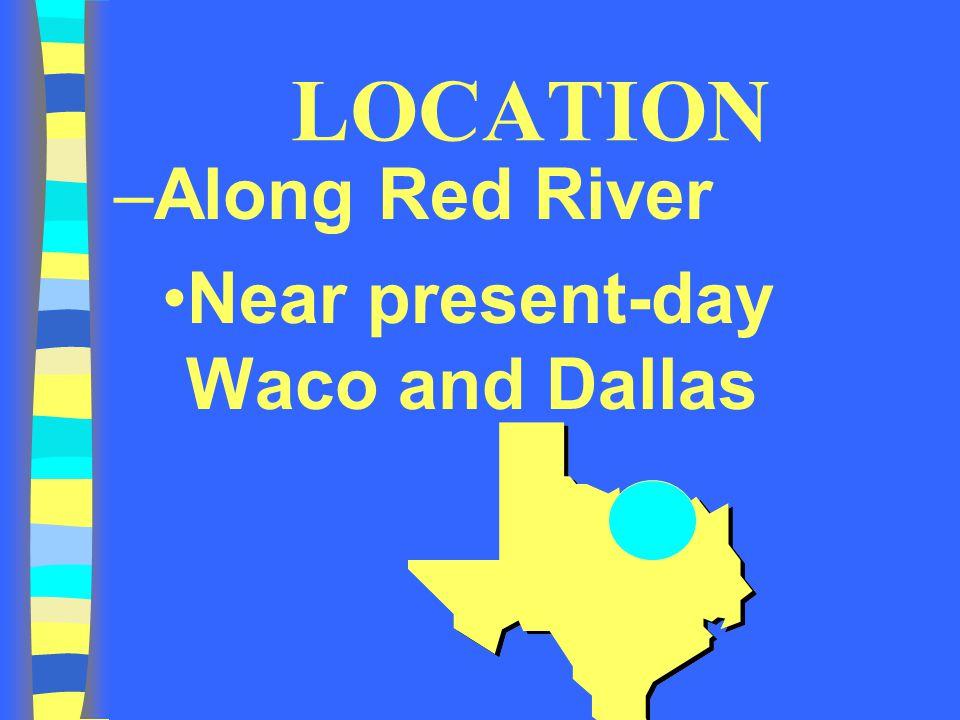 LOCATION Along Red River Near present-day Waco and Dallas