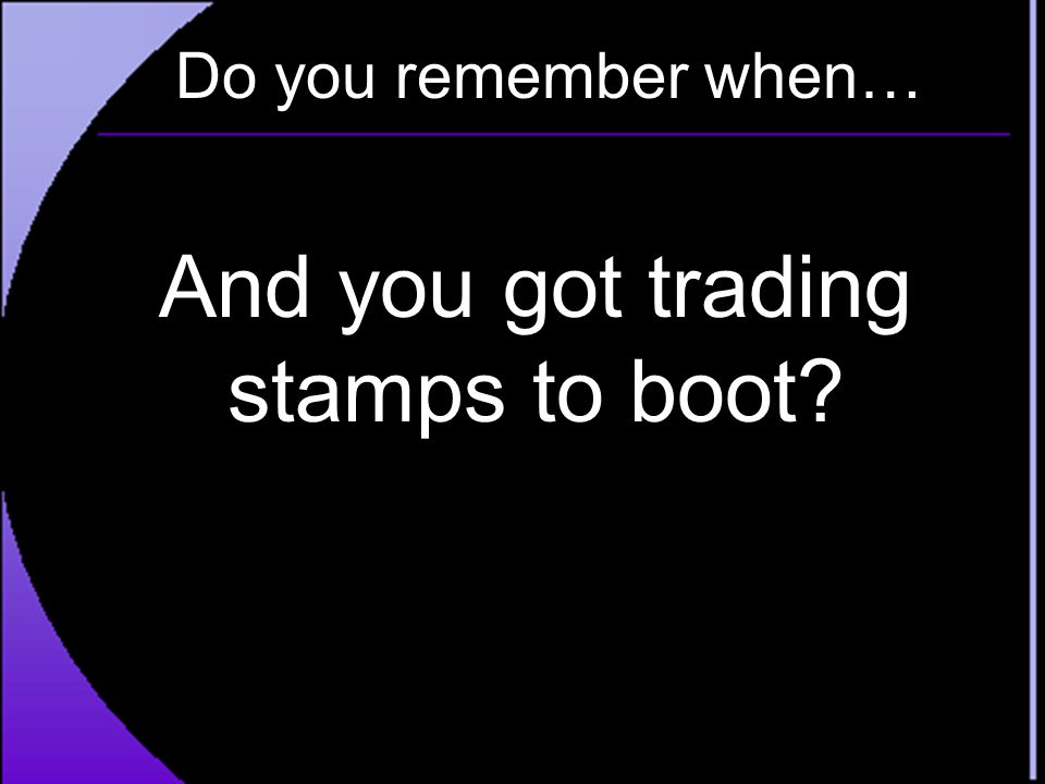 And you got trading stamps to boot