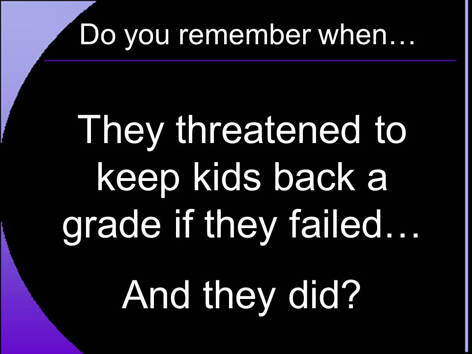 They threatened to keep kids back a grade if they failed…