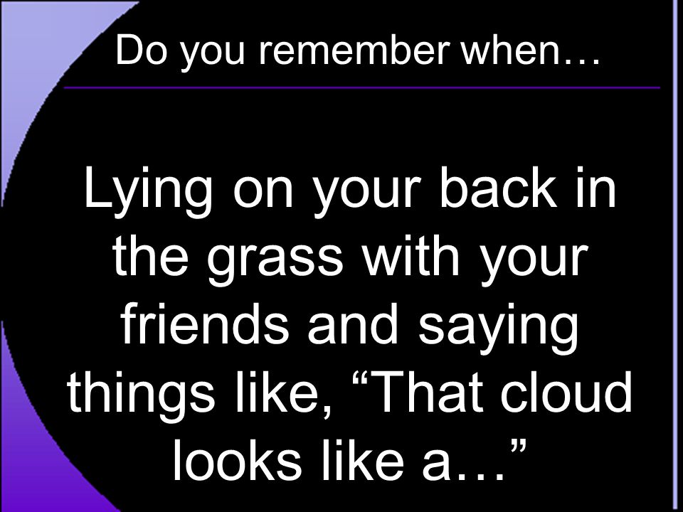 Do you remember when… Lying on your back in the grass with your friends and saying things like, That cloud looks like a…