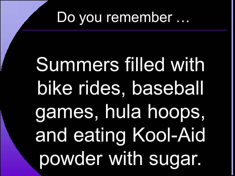 Do you remember … Summers filled with bike rides, baseball games, hula hoops, and eating Kool-Aid powder with sugar.