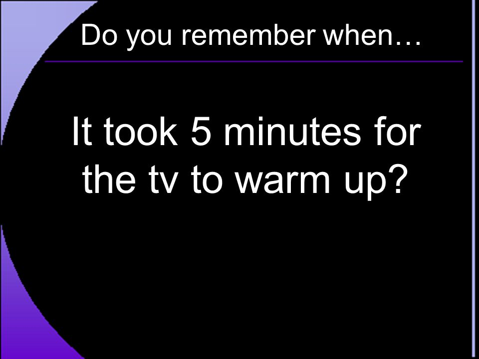 It took 5 minutes for the tv to warm up