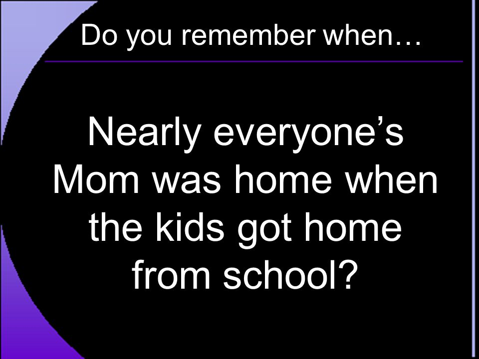 Nearly everyone's Mom was home when the kids got home from school