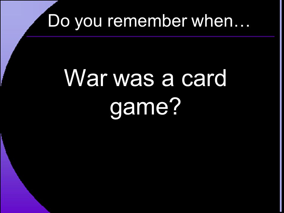 Do you remember when… War was a card game
