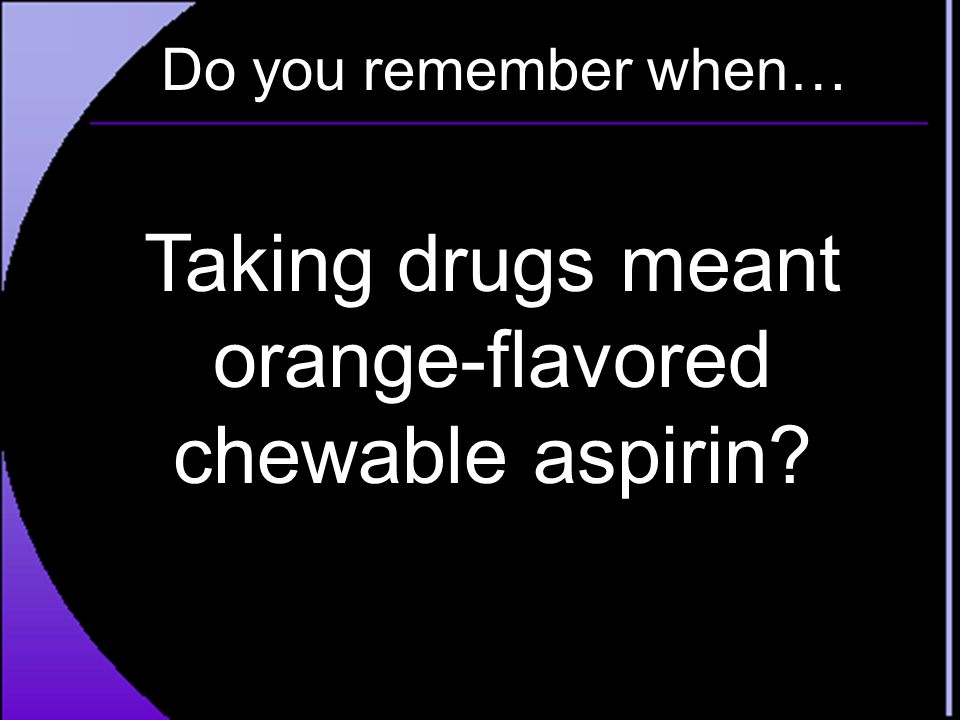 Taking drugs meant orange-flavored chewable aspirin