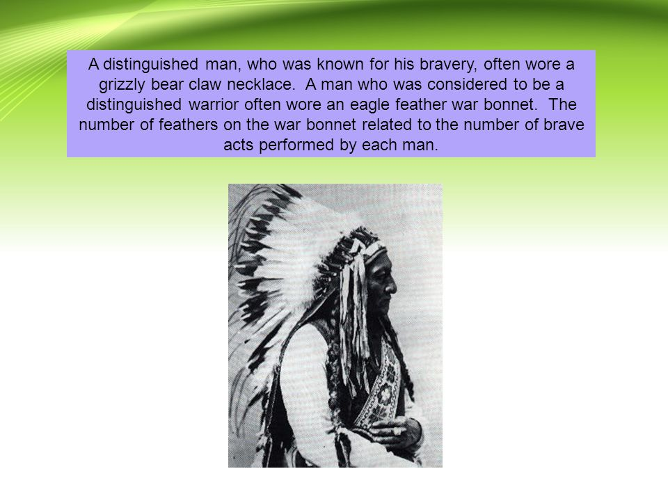 A distinguished man, who was known for his bravery, often wore a grizzly bear claw necklace. A man who was considered to be a distinguished warrior often wore an eagle feather war bonnet. The number of feathers on the war bonnet related to the number of brave acts performed by each man.