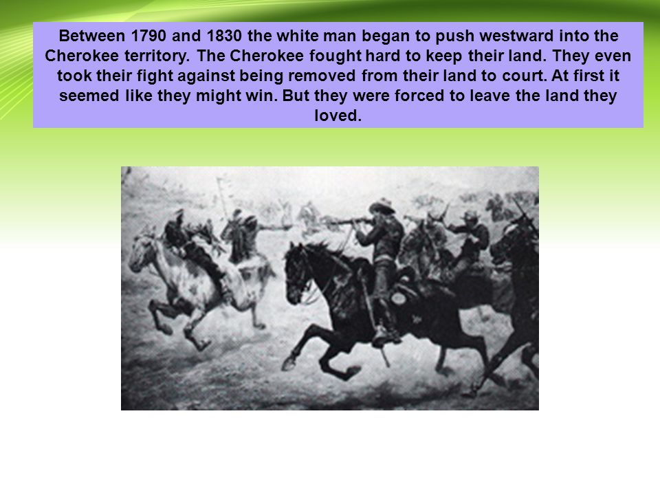 Between 1790 and 1830 the white man began to push westward into the Cherokee territory.