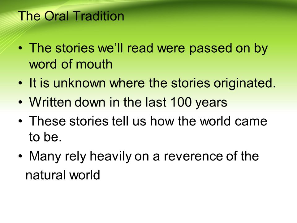 The Oral Tradition The stories we'll read were passed on by word of mouth. It is unknown where the stories originated.