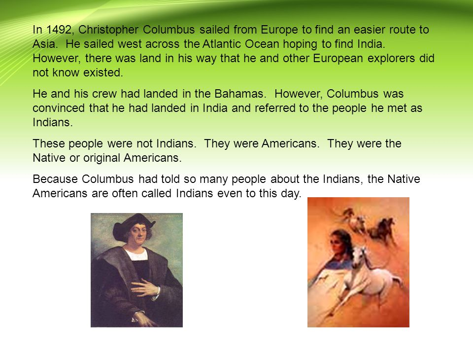 In 1492, Christopher Columbus sailed from Europe to find an easier route to Asia. He sailed west across the Atlantic Ocean hoping to find India. However, there was land in his way that he and other European explorers did not know existed.
