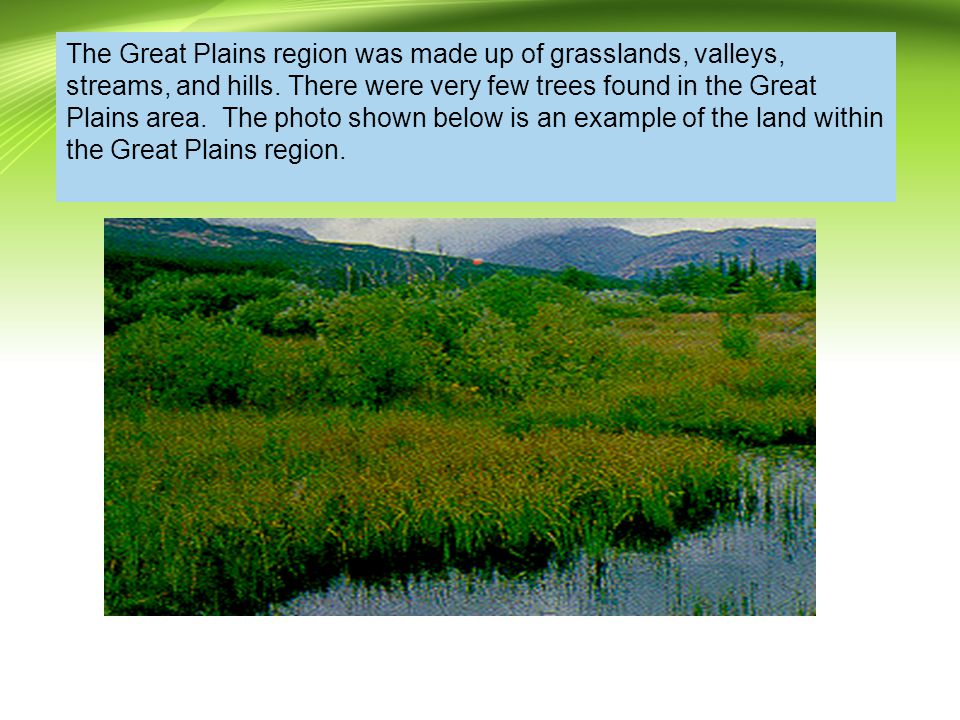 The Great Plains region was made up of grasslands, valleys, streams, and hills.
