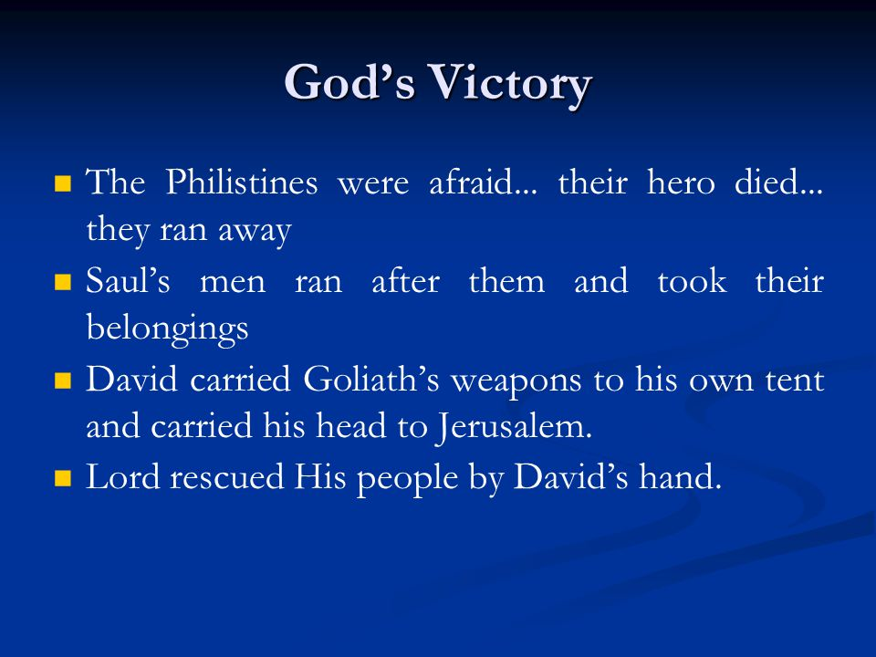 God's Victory The Philistines were afraid... their hero died... they ran away. Saul's men ran after them and took their belongings.