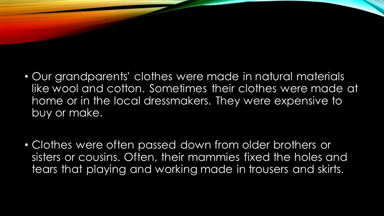 Our grandparents clothes were made in natural materials like wool and cotton. Sometimes their clothes were made at home or in the local dressmakers. They were expensive to buy or make.
