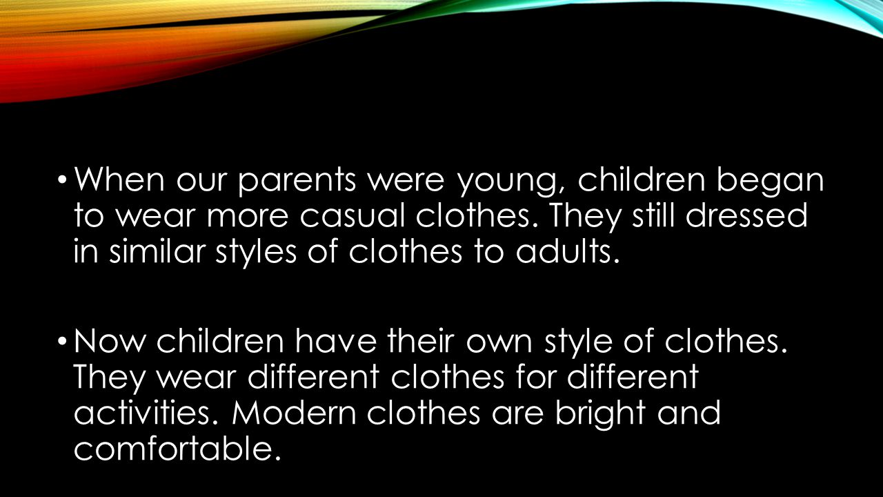 When our parents were young, children began to wear more casual clothes. They still dressed in similar styles of clothes to adults.
