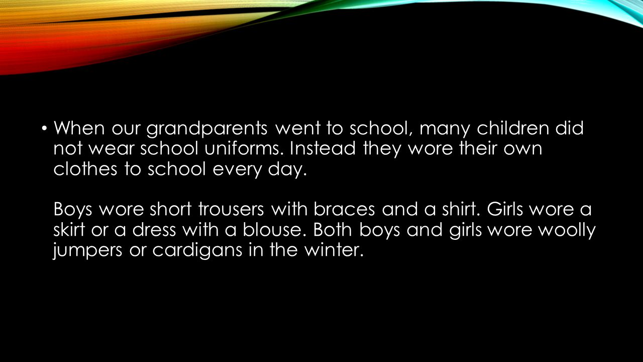 When our grandparents went to school, many children did not wear school uniforms.