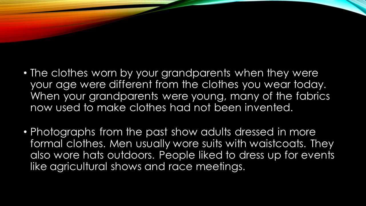 The clothes worn by your grandparents when they were your age were different from the clothes you wear today. When your grandparents were young, many of the fabrics now used to make clothes had not been invented.