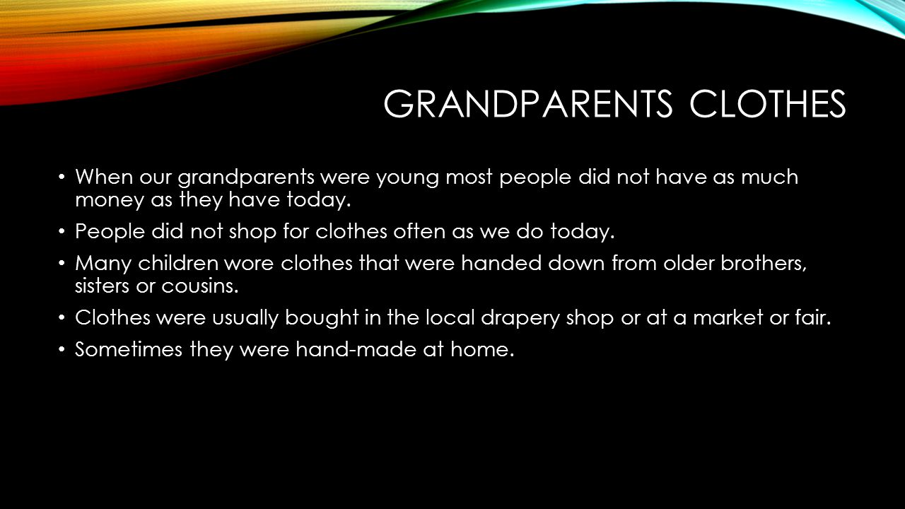 Grandparents clothes When our grandparents were young most people did not have as much money as they have today.