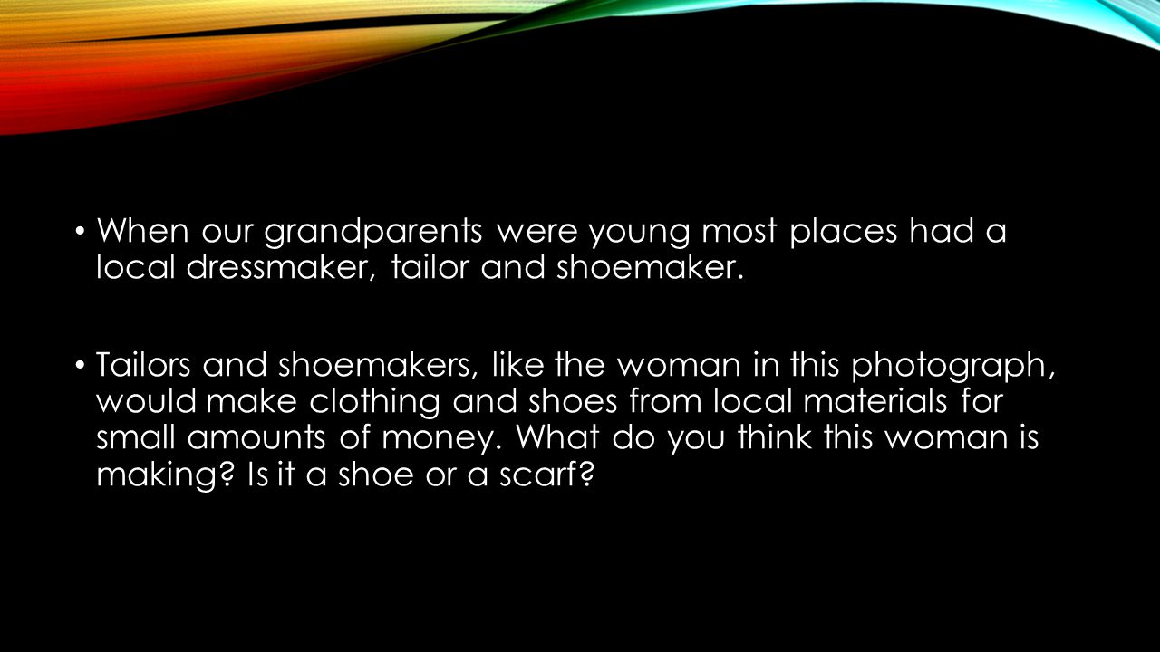 When our grandparents were young most places had a local dressmaker, tailor and shoemaker.