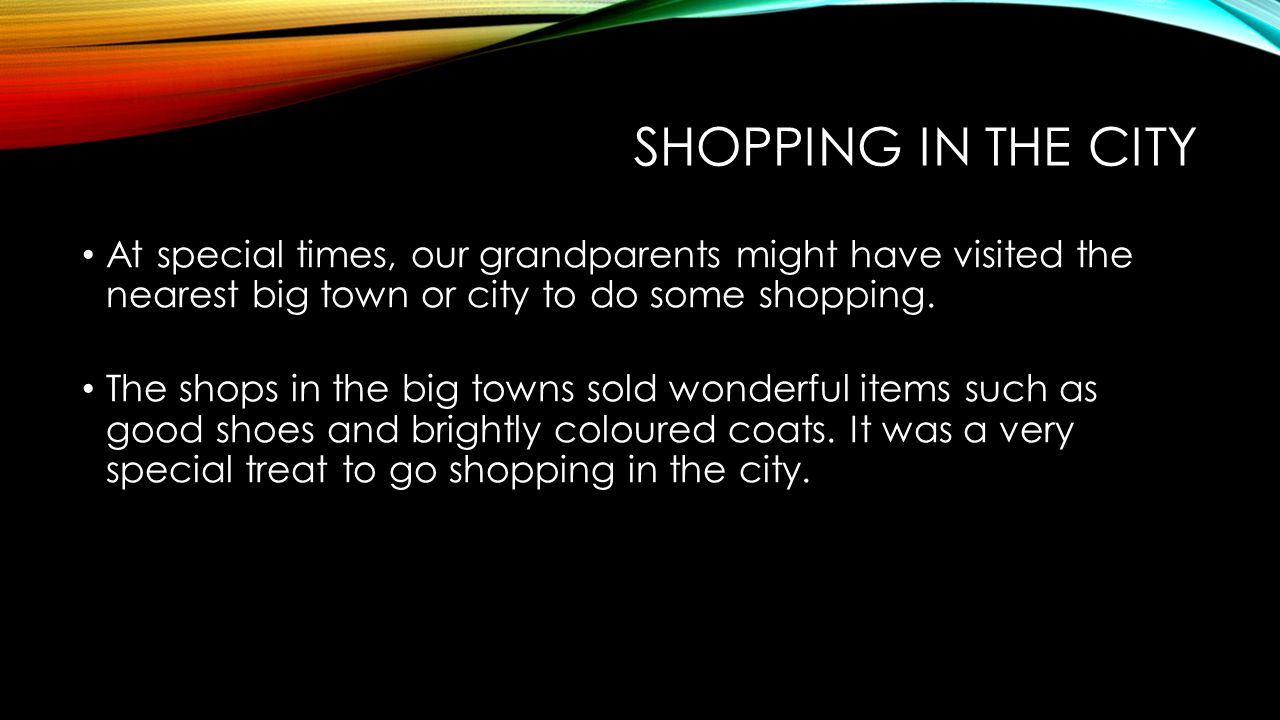 Shopping in the city At special times, our grandparents might have visited the nearest big town or city to do some shopping.