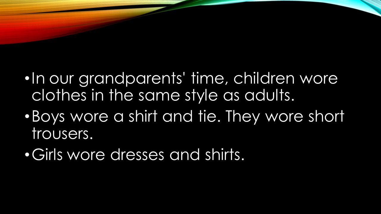 In our grandparents time, children wore clothes in the same style as adults.
