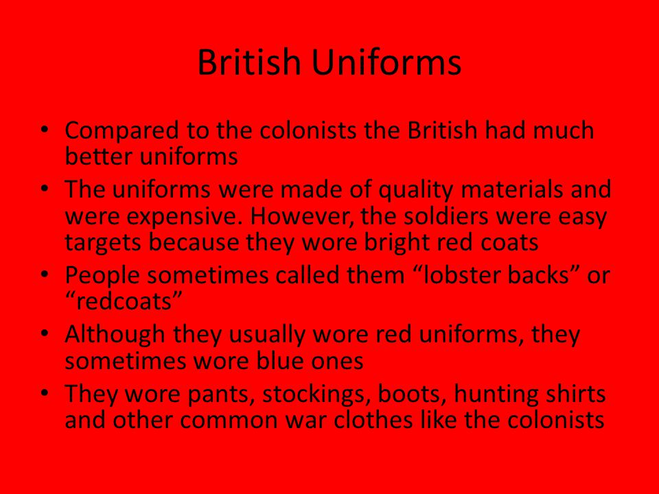 British Uniforms Compared to the colonists the British had much better uniforms.