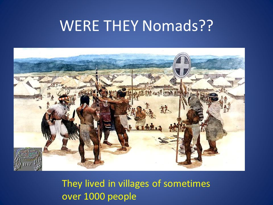 WERE THEY Nomads They lived in villages of sometimes over 1000 people