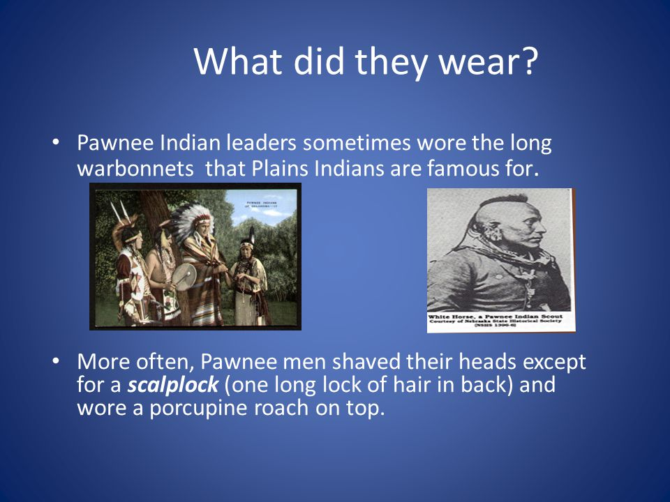 What did they wear Pawnee Indian leaders sometimes wore the long warbonnets that Plains Indians are famous for.