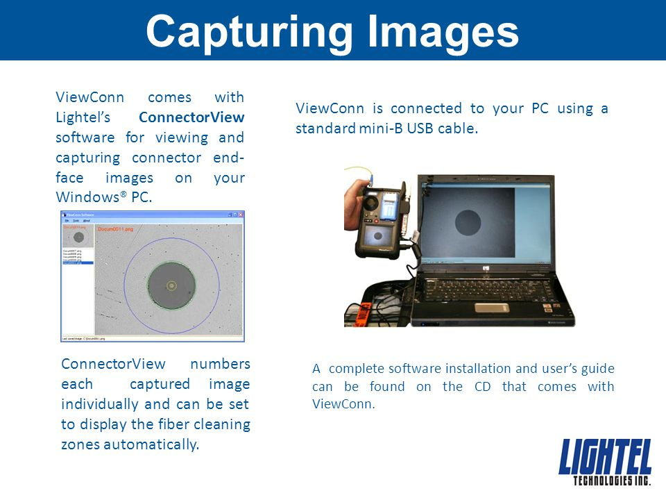 Capturing Images ViewConn comes with Lightel's ConnectorView software for viewing and capturing connector end-face images on your Windows® PC.