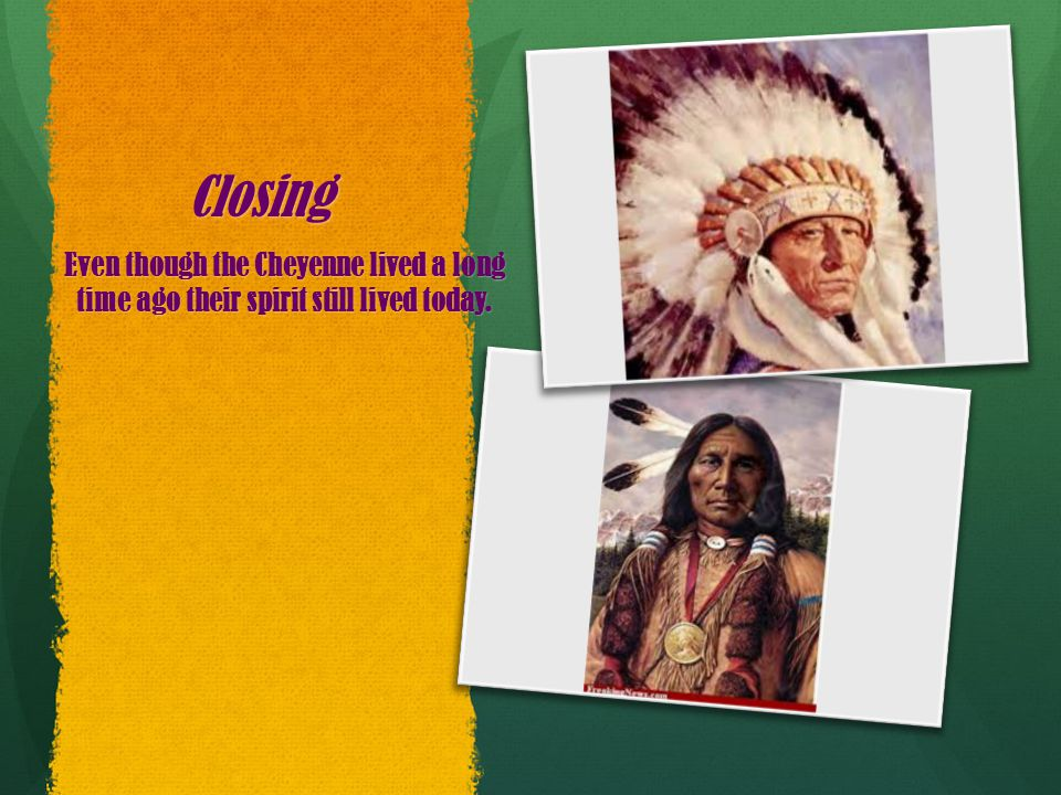Closing Even though the Cheyenne lived a long time ago their spirit still lived today.