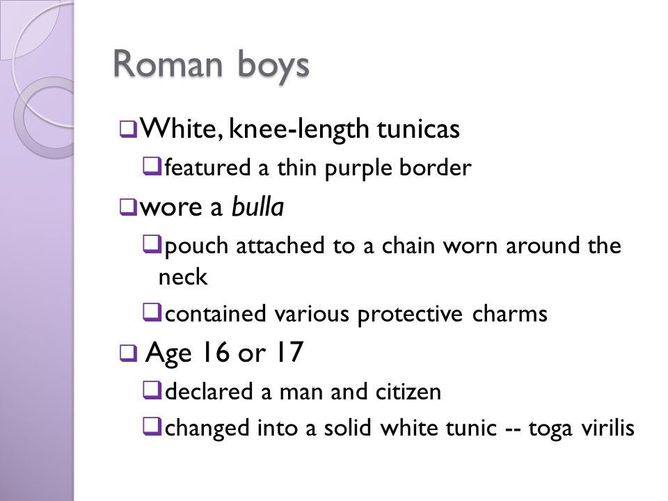 Roman boys White, knee-length tunicas wore a bulla Age 16 or 17