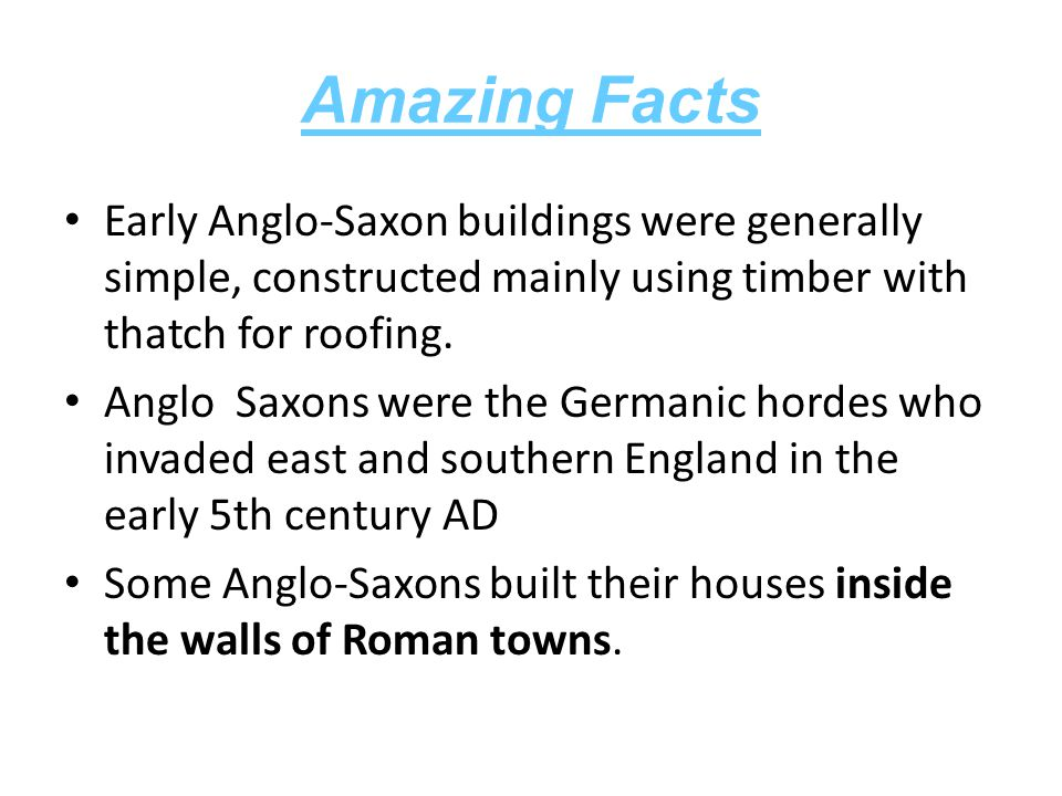 Amazing Facts Early Anglo-Saxon buildings were generally simple, constructed mainly using timber with thatch for roofing.