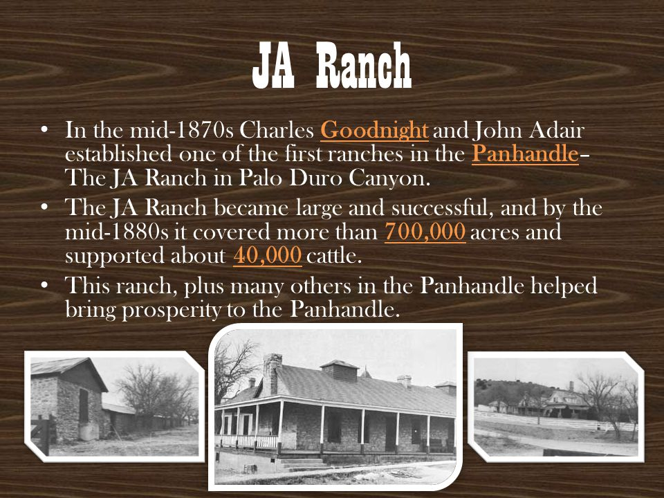 JA Ranch In the mid-1870s Charles Goodnight and John Adair established one of the first ranches in the Panhandle– The JA Ranch in Palo Duro Canyon.