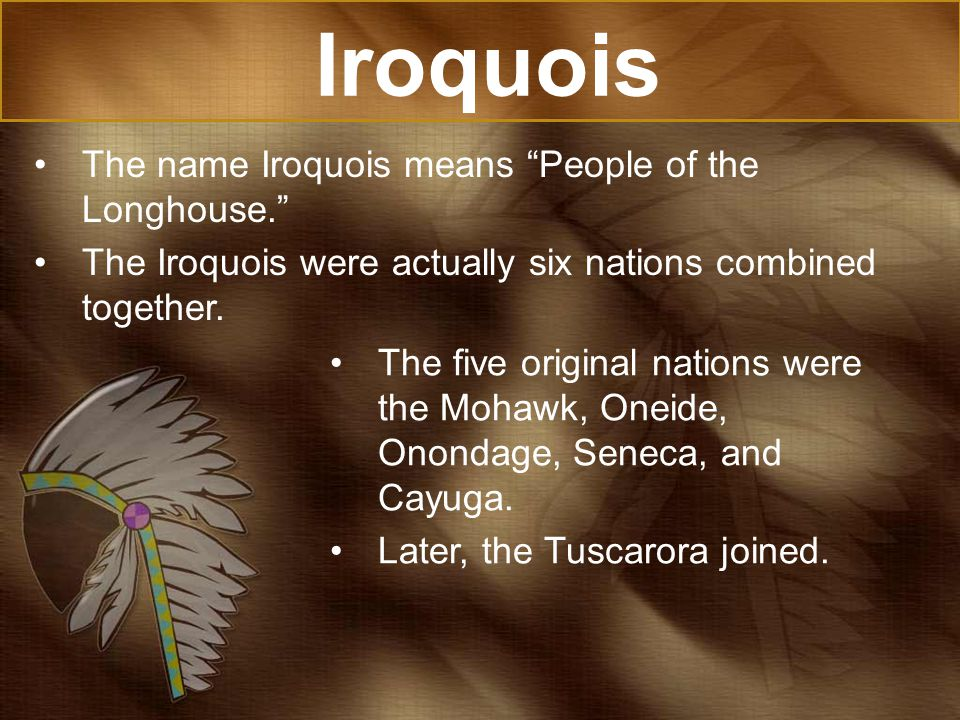 Iroquois The name Iroquois means People of the Longhouse.