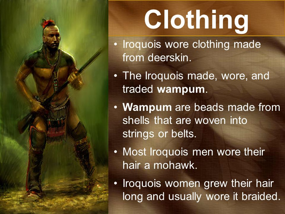 Clothing Iroquois wore clothing made from deerskin.