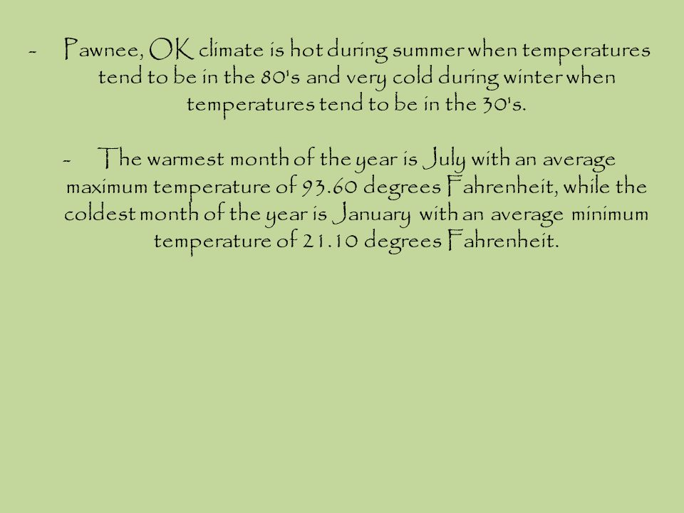 Pawnee, OK climate is hot during summer when temperatures tend to be in the 80 s and very cold during winter when temperatures tend to be in the 30 s.