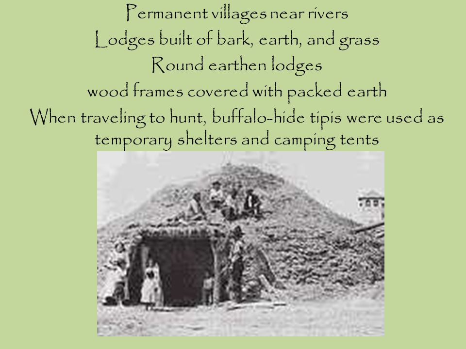 Permanent villages near rivers Lodges built of bark, earth, and grass