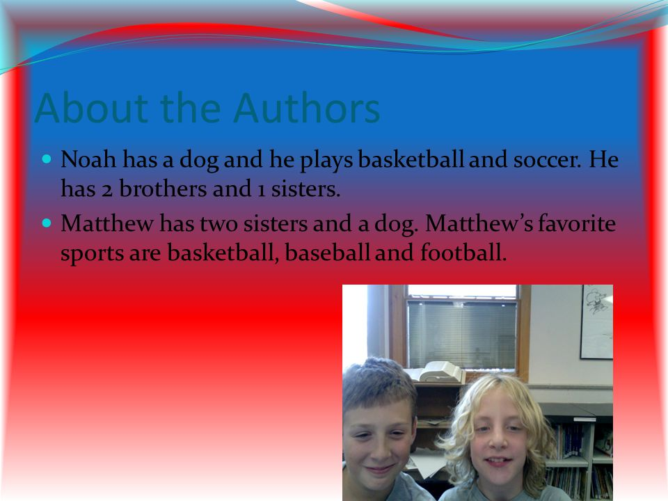About the Authors Noah has a dog and he plays basketball and soccer. He has 2 brothers and 1 sisters.