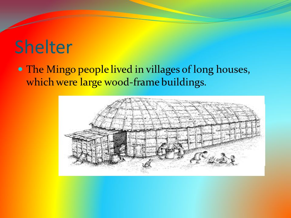 Shelter The Mingo people lived in villages of long houses, which were large wood-frame buildings.