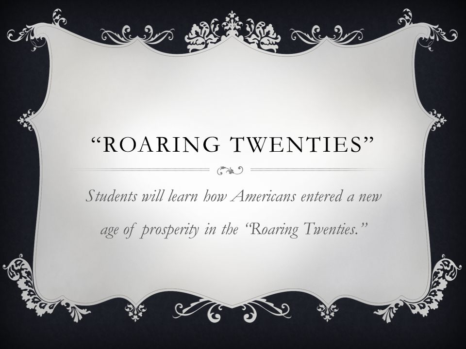 Roaring twenties Students will learn how Americans entered a new age of prosperity in the Roaring Twenties.