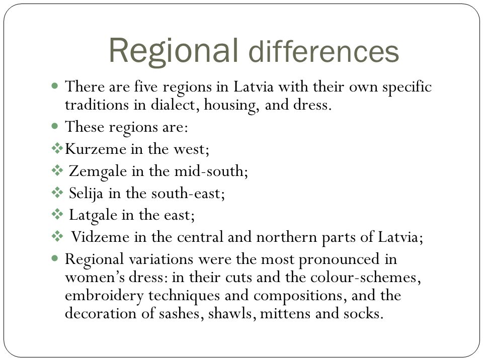Regional differences There are five regions in Latvia with their own specific traditions in dialect, housing, and dress.