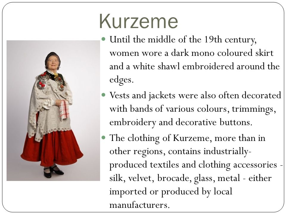 Kurzeme Until the middle of the 19th century, women wore a dark mono coloured skirt and a white shawl embroidered around the edges.