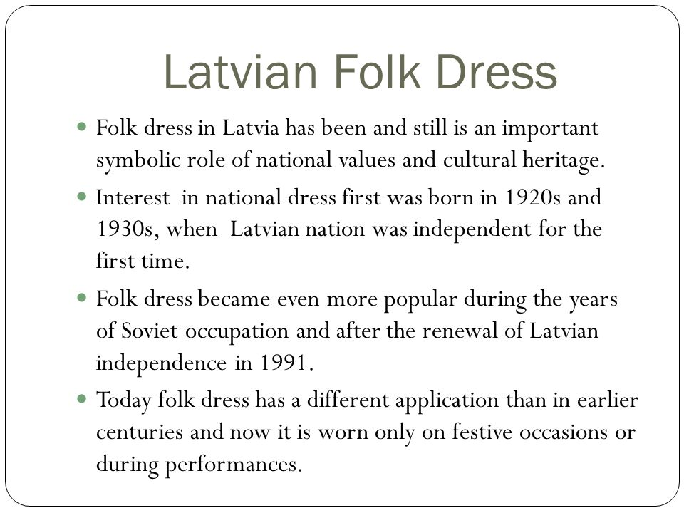 Latvian Folk Dress Folk dress in Latvia has been and still is an important symbolic role of national values and cultural heritage.