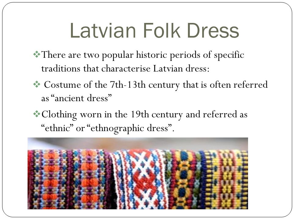 Latvian Folk Dress There are two popular historic periods of specific traditions that characterise Latvian dress: