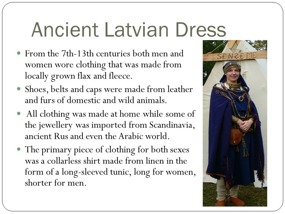 Ancient Latvian Dress From the 7th-13th centuries both men and women wore clothing that was made from locally grown flax and fleece.