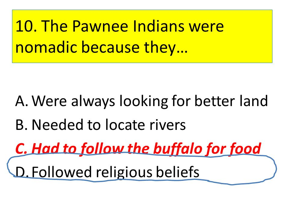 10. The Pawnee Indians were nomadic because they…