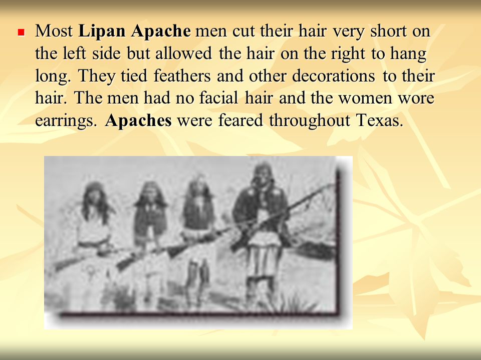 Most Lipan Apache men cut their hair very short on the left side but allowed the hair on the right to hang long.