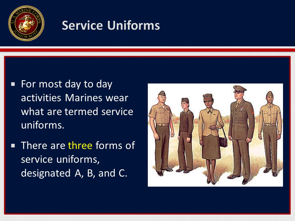 Service Uniforms For most day to day activities Marines wear what are termed service uniforms.
