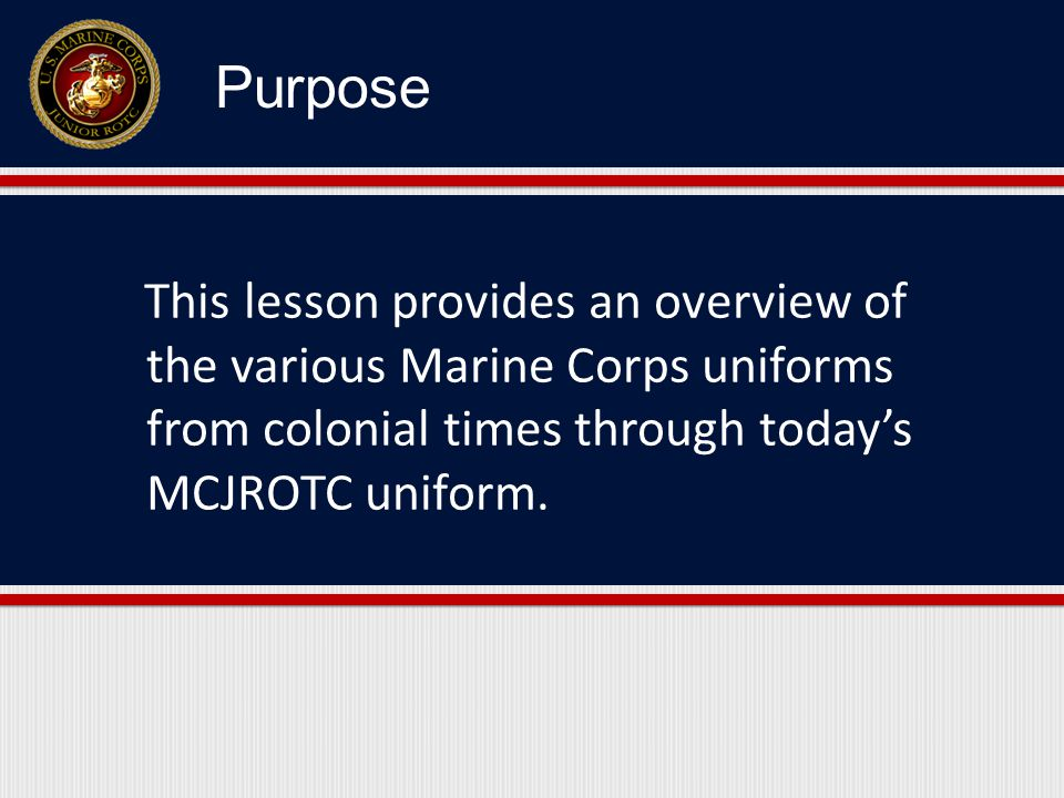 This lesson provides an overview of the various Marine Corps uniforms from colonial times through today's MCJROTC uniform.