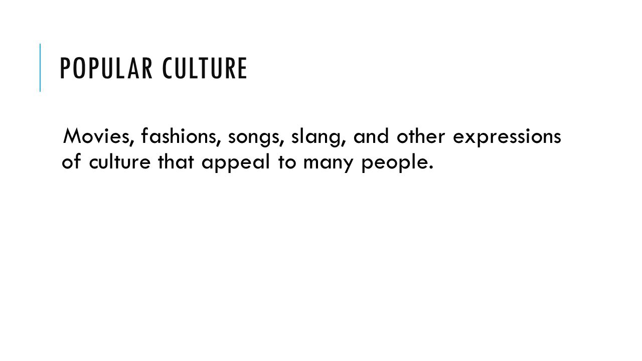Popular Culture Movies, fashions, songs, slang, and other expressions of culture that appeal to many people.