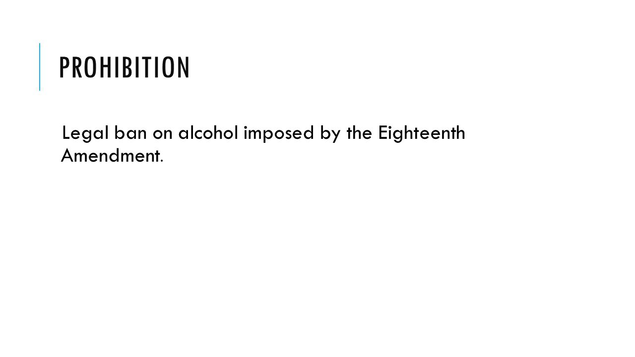 Prohibition Legal ban on alcohol imposed by the Eighteenth Amendment.